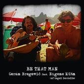 Be That Man von Goran Bregovic