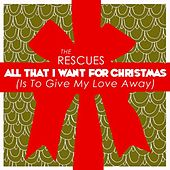 All That I Want for Christmas (Is to Give My Love Away) by The Rescues
