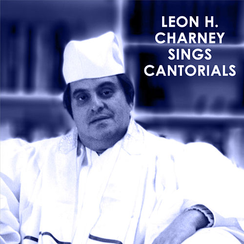 Leon H. Charney Sings Cantorials by Leon H. Charney
