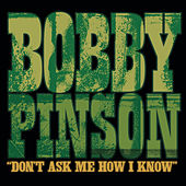 Don't Ask Me How I Know by Bobby Pinson