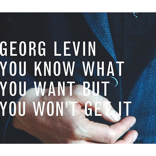You Know What You Want But You Won't Get It by Georg Levin (1)