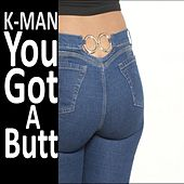 You Got a Butt de K-Man