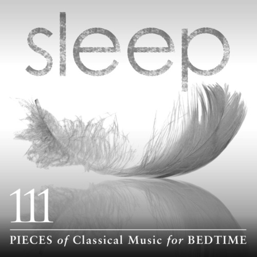 Sleep: 111 Pieces Of Classical Music For Bedtime by Various Artists