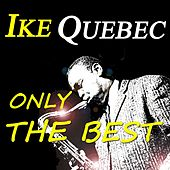 Ike Quebec: Only the Best (Original Recordings  Digitally Remastered) by Ike Quebec