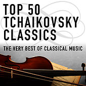 Top 50 Tchaikovsky Classics - The Very Best Of Classical Music by Various Artists