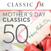 50 Mother's Day Classics (By Classic FM) von Various Artists