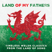 Land Of My Fathers: Timeless Welsh Classics From The Land Of Song by Various Artists