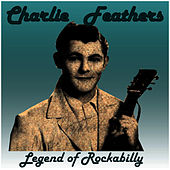Charlie Feathers: Legend of Rockabilly by Charlie Feathers