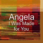 I Was Made for You by Angela