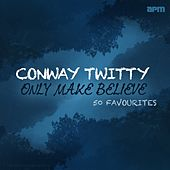 Only Make Believe - 50 Favourites de Conway Twitty