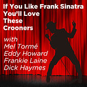 If You Like Frank Sinatra You'll Love These Crooners: With Mel Torme, Eddy Howard, Frankie Laine, Dick Haymes by Various Artists