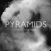 Always Something by Pyramids