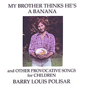 My Brother Thinks He's a Banana and other Provocative Songs for Children by Barry Louis Polisar