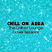 Chill On Abba (The Chillout Lounge Cover Sessions) by Various Artists