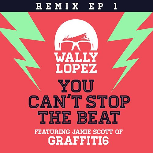 You Can´t Stop The Beat feat. Jamie Scott of Graffiti6 (Remixes EP 1) by Wally Lopez
