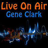 Live On Air: Gene Clark by Gene Clark