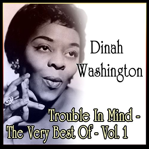 Dinah Washington: Trouble In Mind - The Very Best Of - Vol. 1 by Dinah Washington