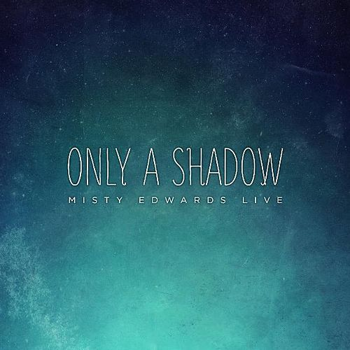 Only a Shadow (Live) by Misty Edwards