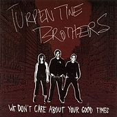 We Don't Care About Your Good Times by Turpentine Brothers