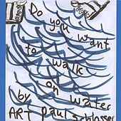 Do You Want To Walk On Water ? by Art Paul Schlosser