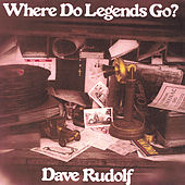 Where Do Legends Go? by Dave Rudolf