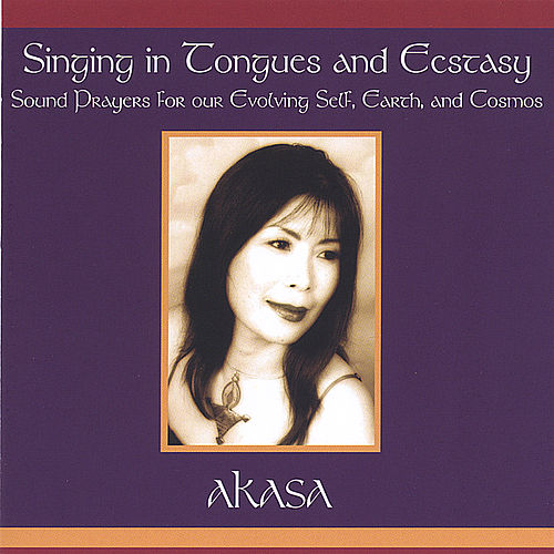 Singing In Tongues And Ecstasy-Sound Prayers For Our Evolving Self, Earth And Cosmos de Akasa