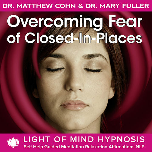 Overcoming Fear of Closed-In-Places Light of Mind Hypnosis Self Help Guided Meditation Relaxation Affirmations NLP by Various Artists