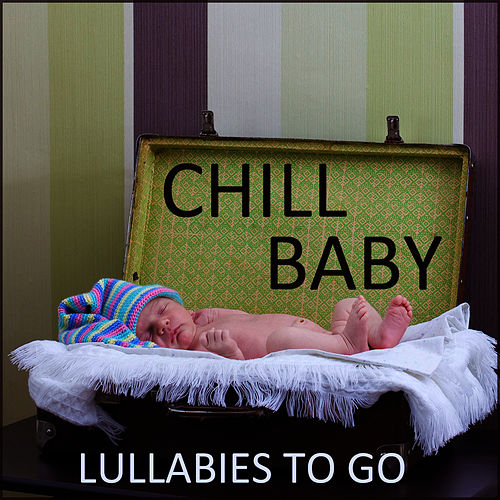 Chill Baby: Lullabies to Go by Lullaby Maestro