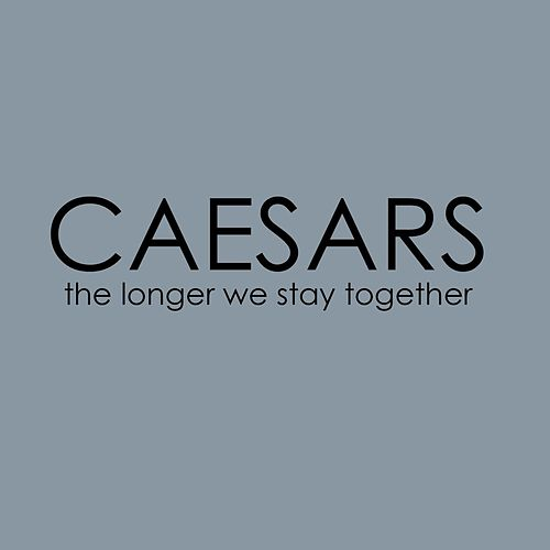 The Longer We Stay Together by Caesars