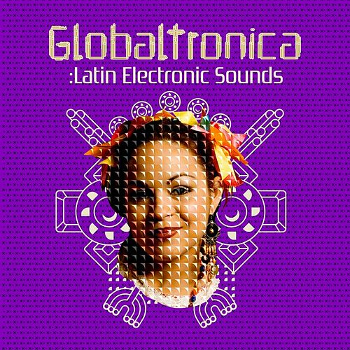 Globaltronica: Latin Electronic Sounds by Various Artists
