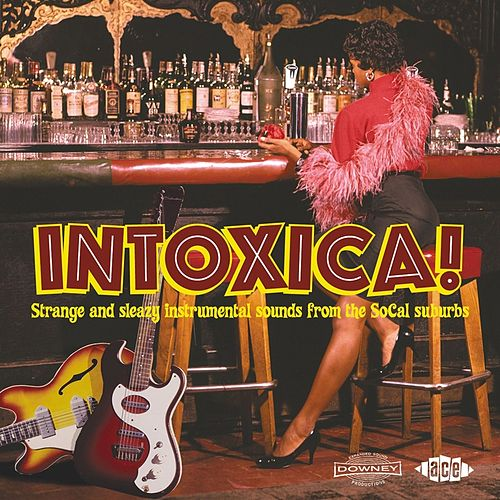 Intoxica! Strange And Sleazy Instrumental Sounds From The SoCal Suburbs by Various Artists