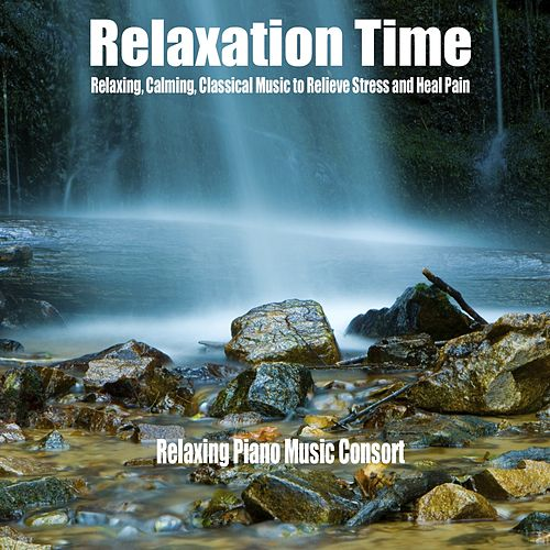 Relaxation Time (Relaxing, Calming, Classical Music to Relieve Stress and Heal Pain) by Relaxing Piano Music Consort