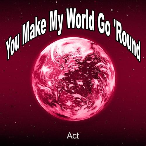 You Make My World Go 'round von ACT