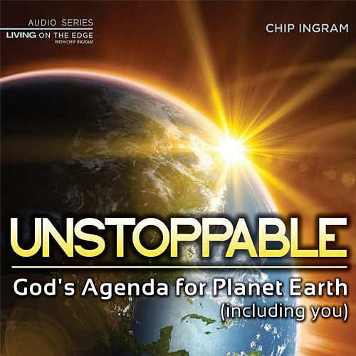 Unstoppable - God's Agenda for Planet Earth (Including You) by Chip Ingram