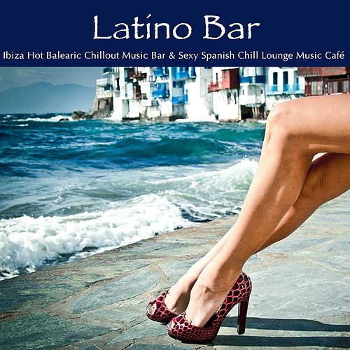 Latino Bar: Ibiza Hot Balearic Chillout Music Bar & Sexy Spanish Chill Lounge Music Café de Agua Del Mar