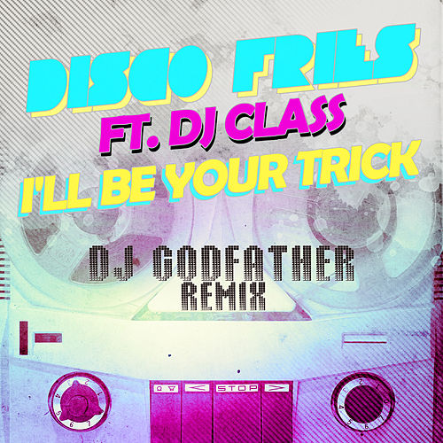 I'll Be Your Trick ft. DJ Class (DJ Godfather Remix) by Disco Fries