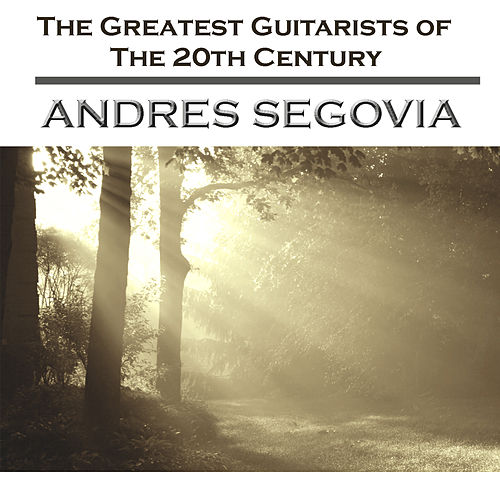 The Greatest Guitarists Of The 20th Century- Andrés Segovia by Andres Segovia