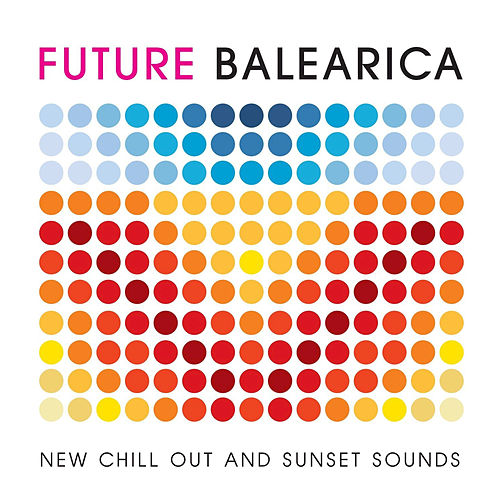 Future Balearica - New Chill Out & Sunset Sounds von Various Artists