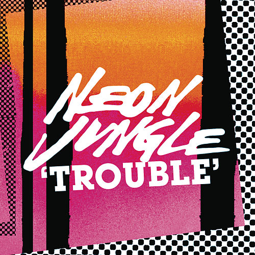 Trouble by Neon Jungle