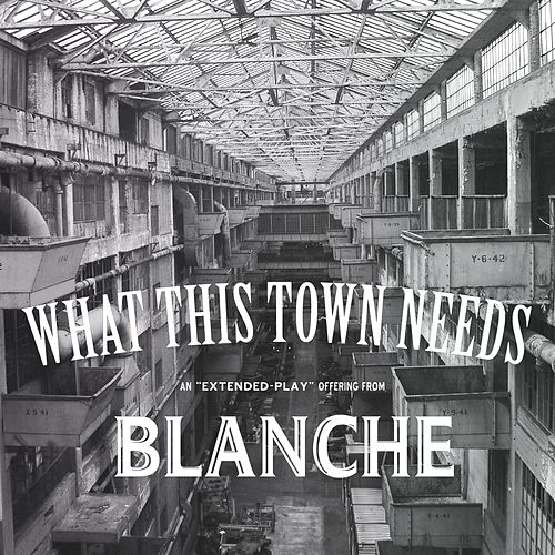 What This Town Needs Ep by Blanche