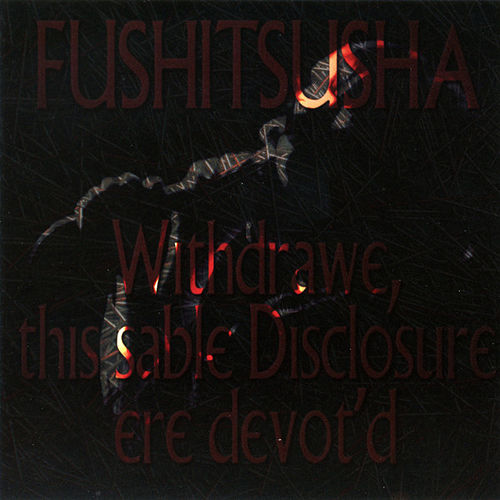 Withdrawe, this sable Disclosure ere devot'd de Fushitsusha