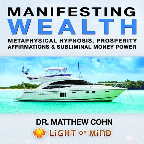 Manifesting Wealth: Metaphysical Hypnosis, Prosperity Affirmations and Subliminal Money Power by Dr. Matthew Cohn