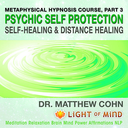 Psychic Self-Protection, Self-Healing and Distance Healing: Metaphysical Hypnosis Course, Pt. 3 Meditation Relaxation Brain Mind Power Affirmations NLP by Dr. Matthew Cohn