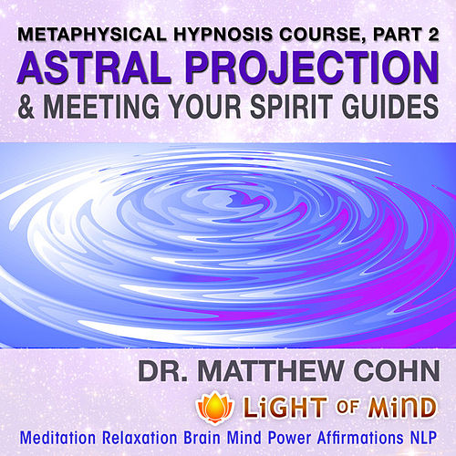 Astral Projection & Meeting Your Spirit Guides: Metaphysical Hypnosis Course, Pt. 2 Meditation Relaxation Brain Mind Power Affirmations NLP by Dr. Matthew Cohn