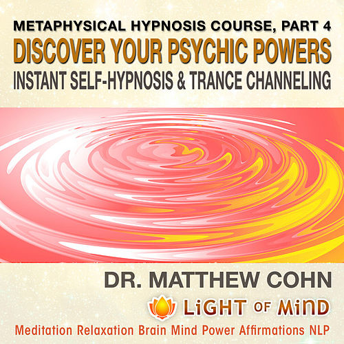 Discover Your Psychic Powers, Instant Self-Hypnosis and Trance Channeling: Metaphysical Hypnosis Course, Pt. 4 Meditation Relaxation Brain Mind Power Affirmations NLP by Dr. Matthew Cohn
