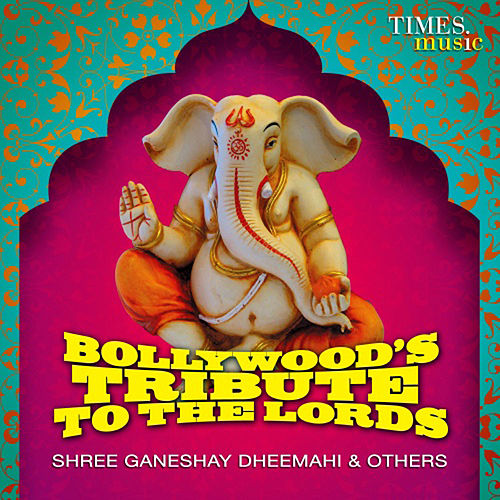 Bollywood's Tribute to the Lords - Shree Ganeshay Dheemahi & Others by Various Artists