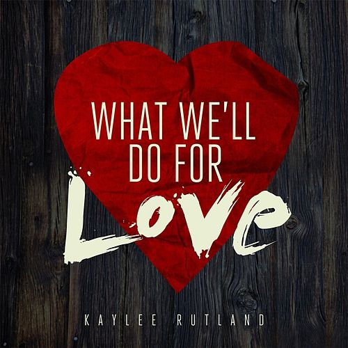 What We'll Do for Love by Kaylee Rutland