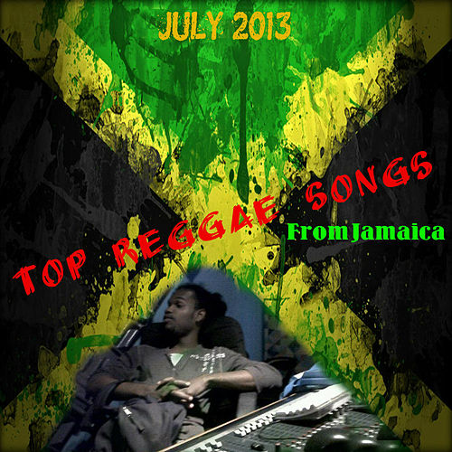 TOP Reggae Songs From Jamaica July 2013 by Various Artists