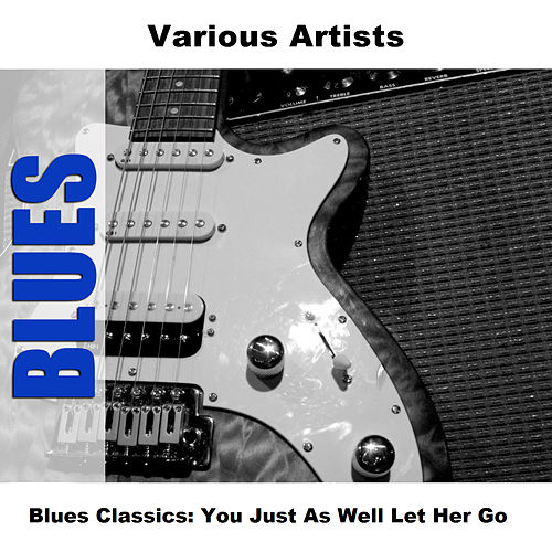 Blues Classics: You Just As Well Let Her Go de Various Artists