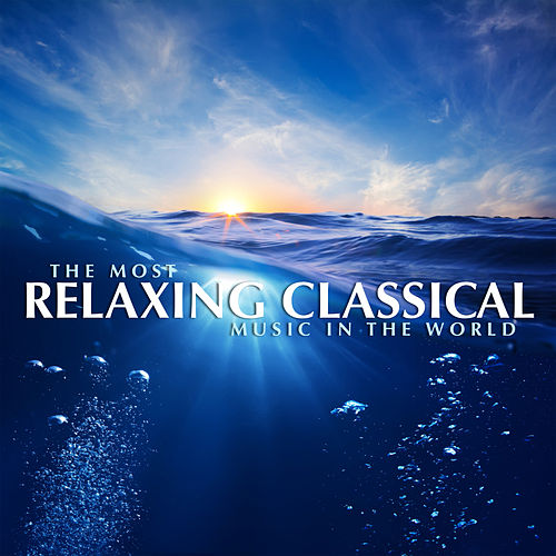 The Most Relaxing Classical Music In The World by Various Artists